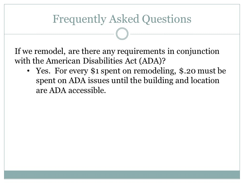 Frequently Asked Questions If we remodel, are there any requirements in conjunction with the American Disabilities Act (ADA)? Yes. For every $1 spent