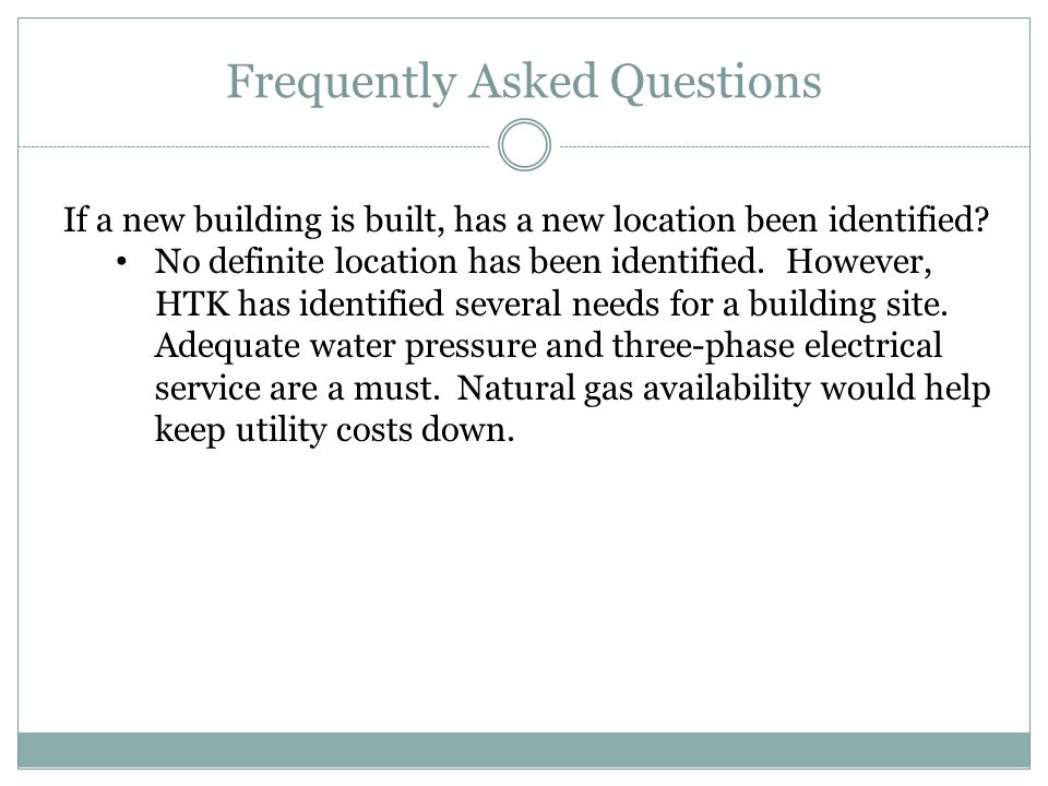 Frequently Asked Questions If a new building is built, has a new location been identified? No definite location has been identified. However, HTK has