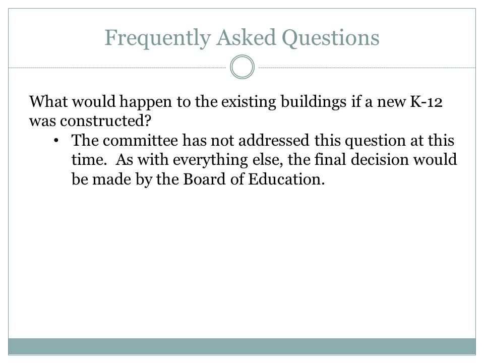 Frequently Asked Questions What would happen to the existing buildings if a new K-12 was constructed? The committee has not addressed this question at