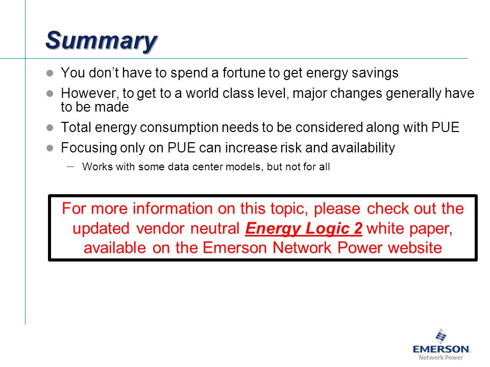 You dont have to spend a fortune to get energy savings However, to get to a world class level, major changes generally have to be made Total energy consumption needs to be considered along with PUE Focusing only on PUE can increase risk and availability – Works with some data center models, but not for all Summary For more information on this topic, please check out the updated vendor neutral Energy Logic 2 white paper, available on the Emerson Network Power website