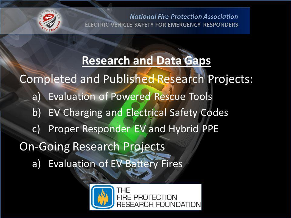 National Fire Protection Association ELECTRIC VEHICLE SAFETY FOR EMERGENCY RESPONDERS Research and Data Gaps Completed and Published Research Projects: a)Evaluation of Powered Rescue Tools b)EV Charging and Electrical Safety Codes c)Proper Responder EV and Hybrid PPE On-Going Research Projects a)Evaluation of EV Battery Fires