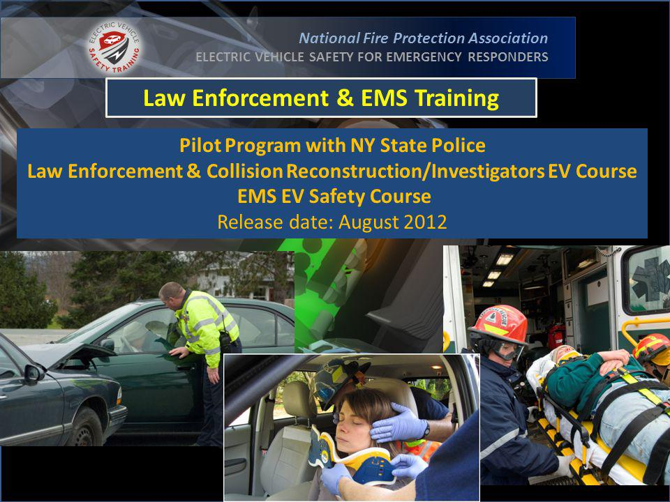 National Fire Protection Association ELECTRIC VEHICLE SAFETY FOR EMERGENCY RESPONDERS Law Enforcement & EMS Training Pilot Program with NY State Police Law Enforcement & Collision Reconstruction/Investigators EV Course EMS EV Safety Course Release date: August 2012
