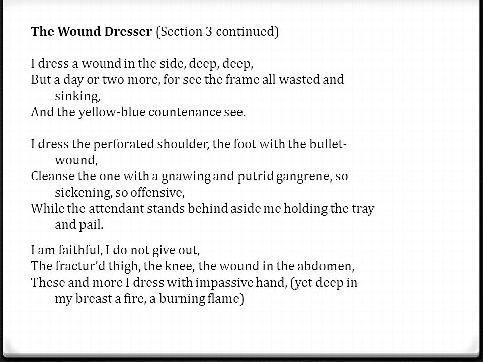 The Wound Dresser (Section 3 continued) I dress a wound in the side, deep, deep, But a day or two more, for see the frame all wasted and sinking, And