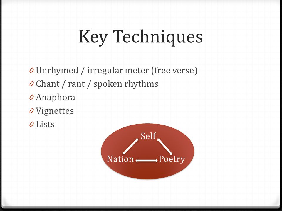 Key Techniques 0 Unrhymed / irregular meter (free verse) 0 Chant / rant / spoken rhythms 0 Anaphora 0 Vignettes 0 Lists Self Nation Poetry