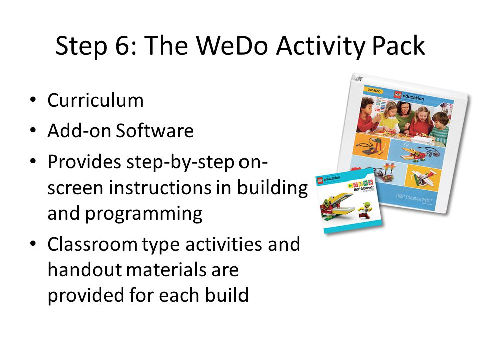 Step 6: The WeDo Activity Pack Curriculum Add-on Software Provides step-by-step on- screen instructions in building and programming Classroom type act