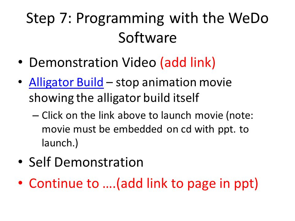 Step 7: Programming with the WeDo Software Demonstration Video (add link) Alligator Build – stop animation movie showing the alligator build itself Al