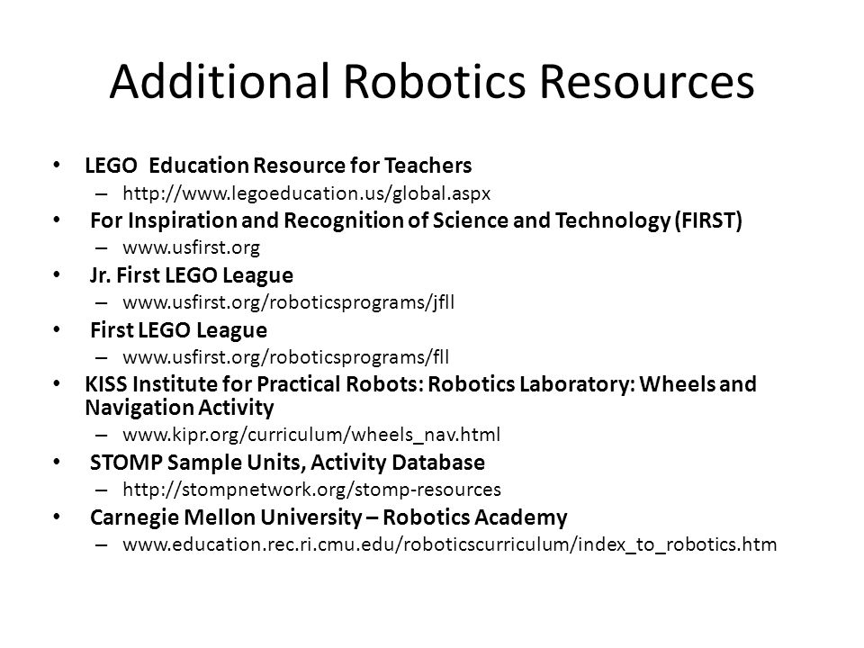 Additional Robotics Resources LEGO Education Resource for Teachers – http://www.legoeducation.us/global.aspx For Inspiration and Recognition of Scienc