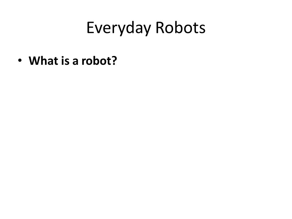 Everyday Robots What is a robot.