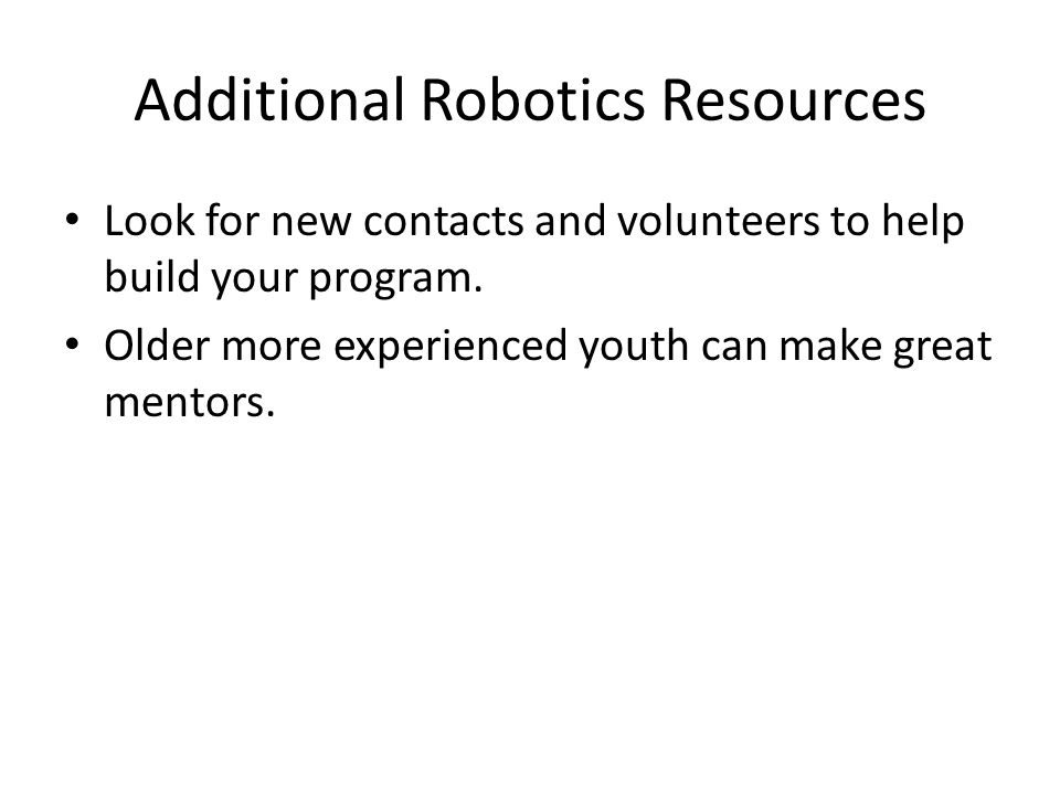 Additional Robotics Resources Look for new contacts and volunteers to help build your program. Older more experienced youth can make great mentors.