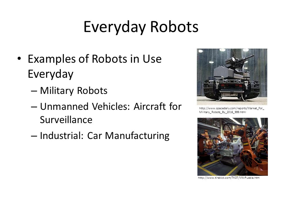 Everyday Robots Examples of Robots in Use Everyday – Military Robots – Unmanned Vehicles: Aircraft for Surveillance – Industrial: Car Manufacturing ht