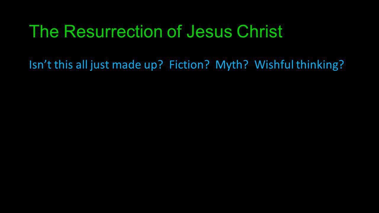 The Resurrection of Jesus Christ Isnt this all just made up? Fiction? Myth? Wishful thinking?