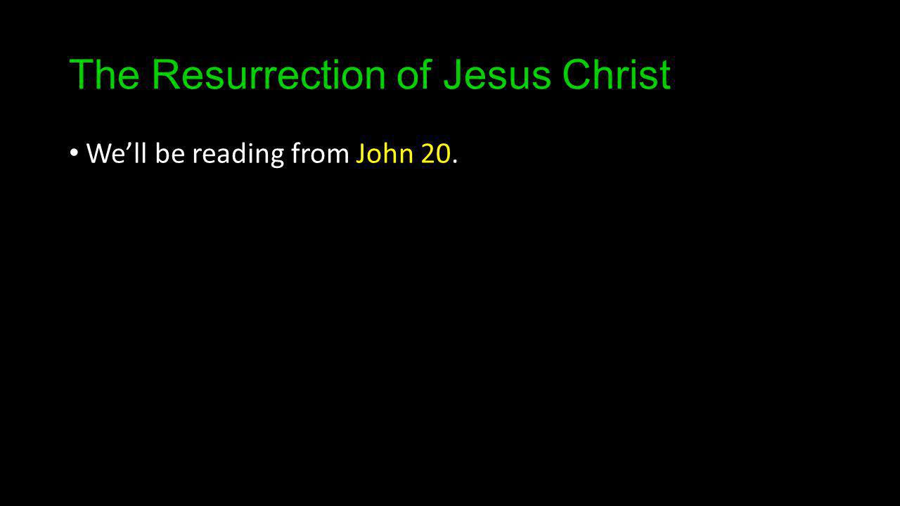 The Resurrection of Jesus Christ Well be reading from John 20.