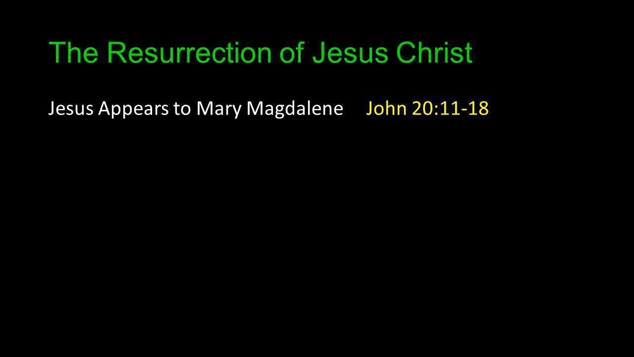 The Resurrection of Jesus Christ Jesus Appears to Mary Magdalene John 20:11-18