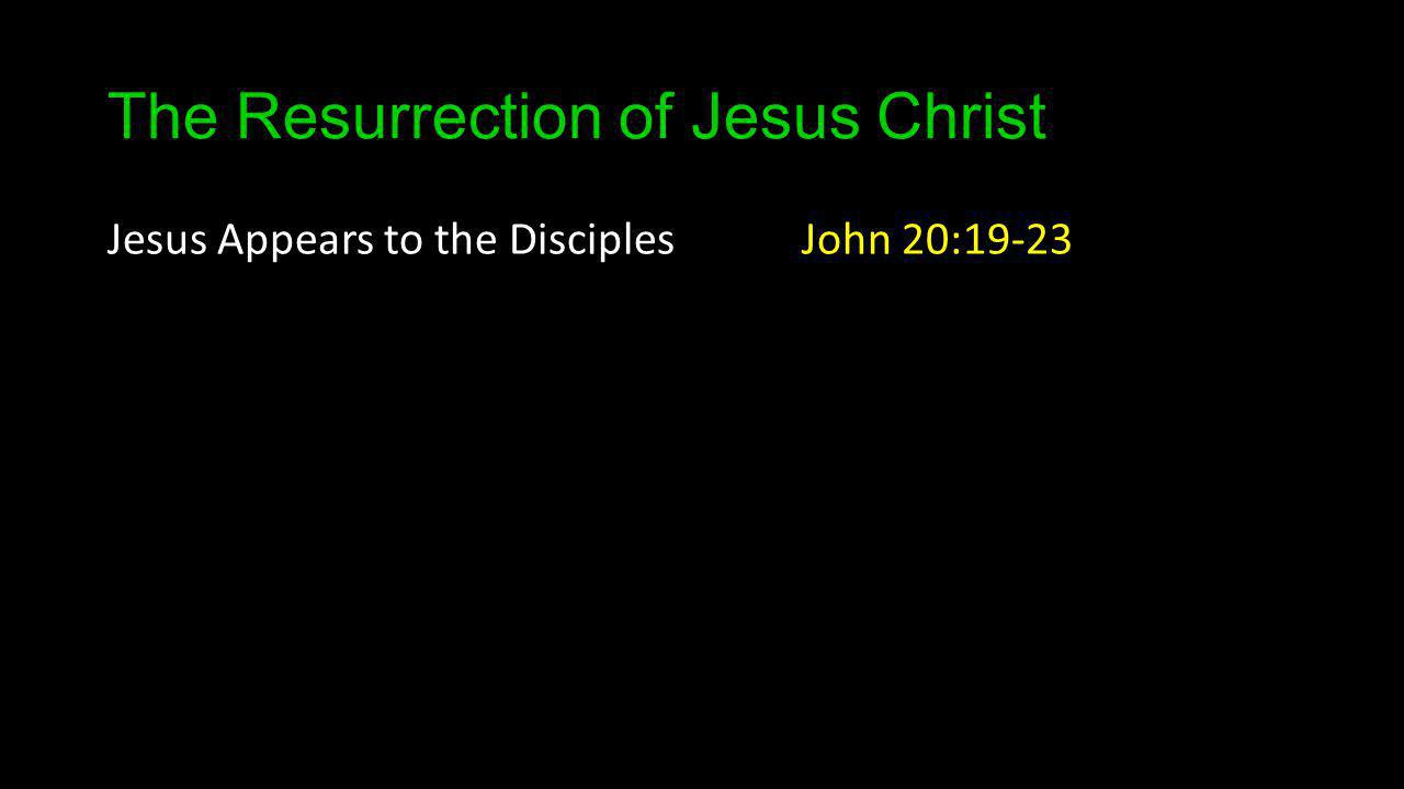 The Resurrection of Jesus Christ Jesus Appears to the Disciples John 20:19-23