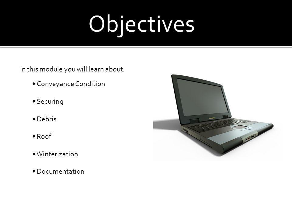 Objectives In this module you will learn about: Conveyance Condition Securing Debris Roof Winterization Documentation