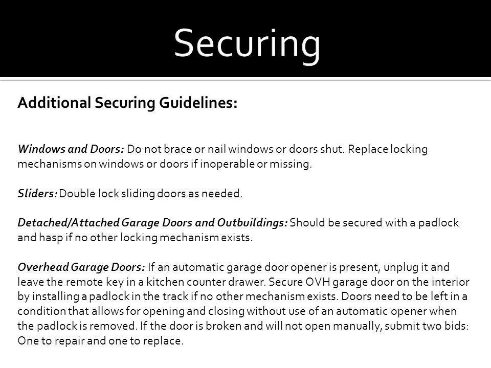 Additional Securing Guidelines: Windows and Doors: Do not brace or nail windows or doors shut. Replace locking mechanisms on windows or doors if inope