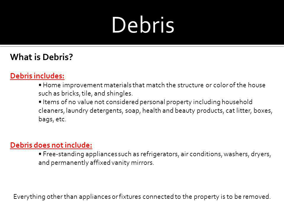 What is Debris? Debris includes: Home improvement materials that match the structure or color of the house such as bricks, tile, and shingles. Items o
