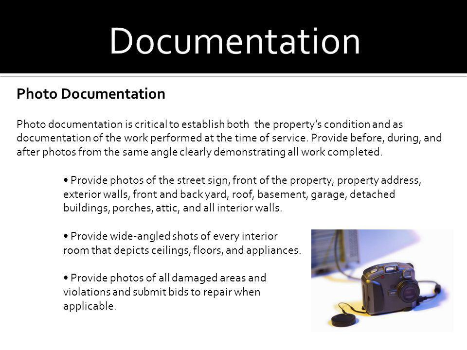 Photo Documentation Photo documentation is critical to establish both the propertys condition and as documentation of the work performed at the time o