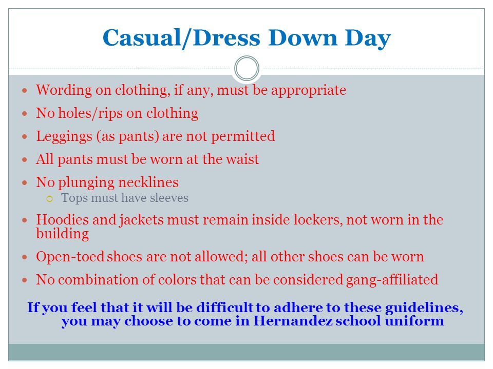 Casual/Dress Down Day Wording on clothing, if any, must be appropriate No holes/rips on clothing Leggings (as pants) are not permitted All pants must be worn at the waist No plunging necklines Tops must have sleeves Hoodies and jackets must remain inside lockers, not worn in the building Open-toed shoes are not allowed; all other shoes can be worn No combination of colors that can be considered gang-affiliated If you feel that it will be difficult to adhere to these guidelines, you may choose to come in Hernandez school uniform