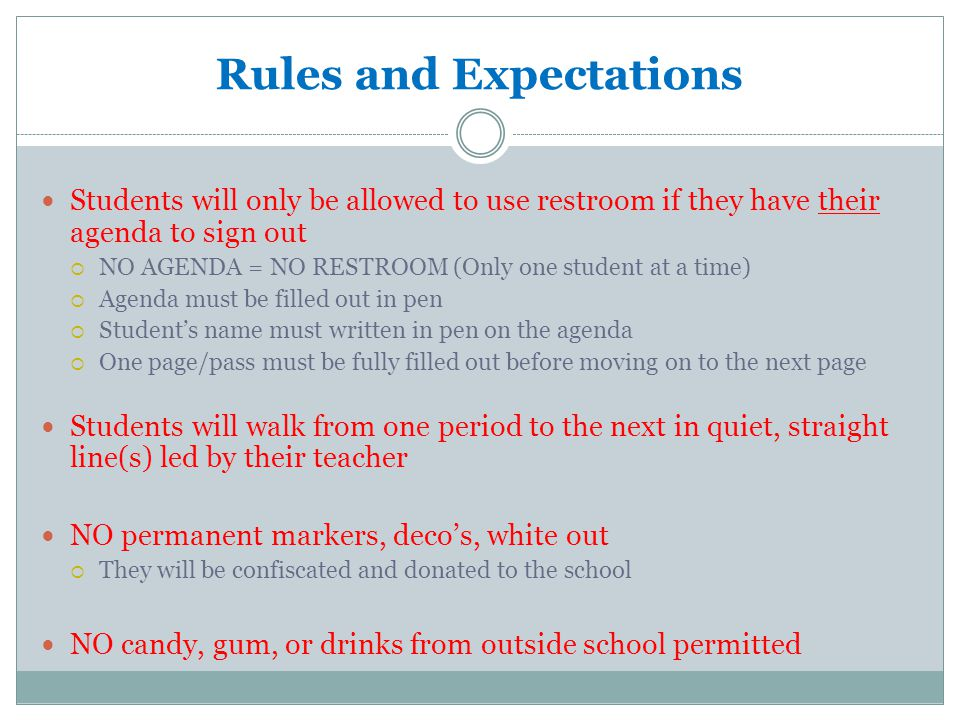 Rules and Expectations Students will only be allowed to use restroom if they have their agenda to sign out NO AGENDA = NO RESTROOM (Only one student at a time) Agenda must be filled out in pen Students name must written in pen on the agenda One page/pass must be fully filled out before moving on to the next page Students will walk from one period to the next in quiet, straight line(s) led by their teacher NO permanent markers, decos, white out They will be confiscated and donated to the school NO candy, gum, or drinks from outside school permitted