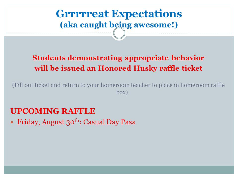 Grrrrreat Expectations (aka caught being awesome!) Students demonstrating appropriate behavior will be issued an Honored Husky raffle ticket (Fill out ticket and return to your homeroom teacher to place in homeroom raffle box) UPCOMING RAFFLE Friday, August 30 th : Casual Day Pass