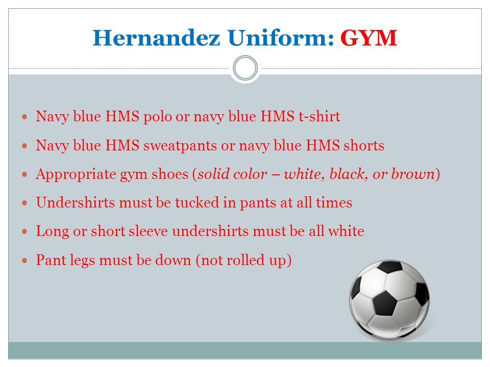 Hernandez Uniform: GYM Navy blue HMS polo or navy blue HMS t-shirt Navy blue HMS sweatpants or navy blue HMS shorts Appropriate gym shoes (solid color – white, black, or brown) Undershirts must be tucked in pants at all times Long or short sleeve undershirts must be all white Pant legs must be down (not rolled up)
