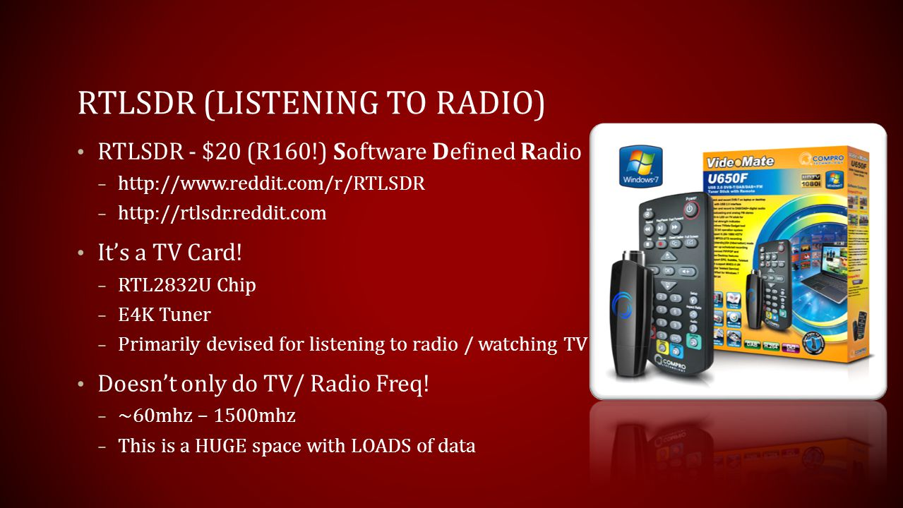 RTLSDR (LISTENING TO RADIO) RTLSDR - $20 (R160!) Software Defined Radio – http://www.reddit.com/r/RTLSDR – http://rtlsdr.reddit.com Its a TV Card! – R
