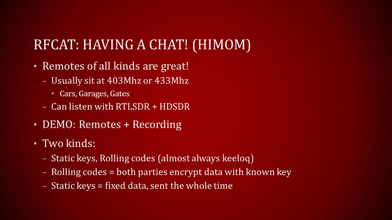 RFCAT: HAVING A CHAT! (HIMOM) Remotes of all kinds are great! – Usually sit at 403Mhz or 433Mhz Cars, Garages, Gates – Can listen with RTLSDR + HDSDR