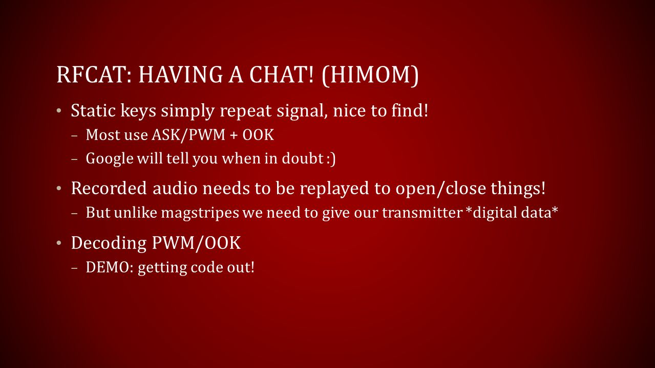 RFCAT: HAVING A CHAT! (HIMOM) Static keys simply repeat signal, nice to find! – Most use ASK/PWM + OOK – Google will tell you when in doubt :) Recorde
