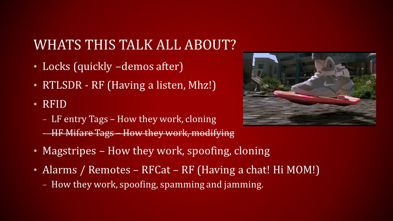 WHATS THIS TALK ALL ABOUT? Locks (quickly –demos after) RTLSDR - RF (Having a listen, Mhz!) RFID – LF entry Tags – How they work, cloning – HF Mifare