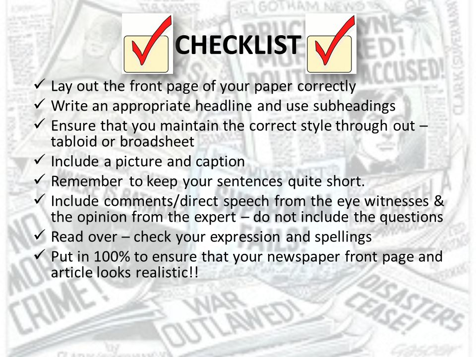 CHECKLIST Lay out the front page of your paper correctly Write an appropriate headline and use subheadings Ensure that you maintain the correct style