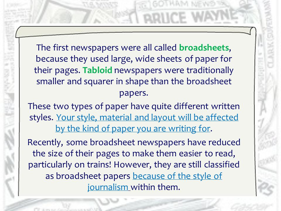 The first newspapers were all called broadsheets, because they used large, wide sheets of paper for their pages. Tabloid newspapers were traditionally