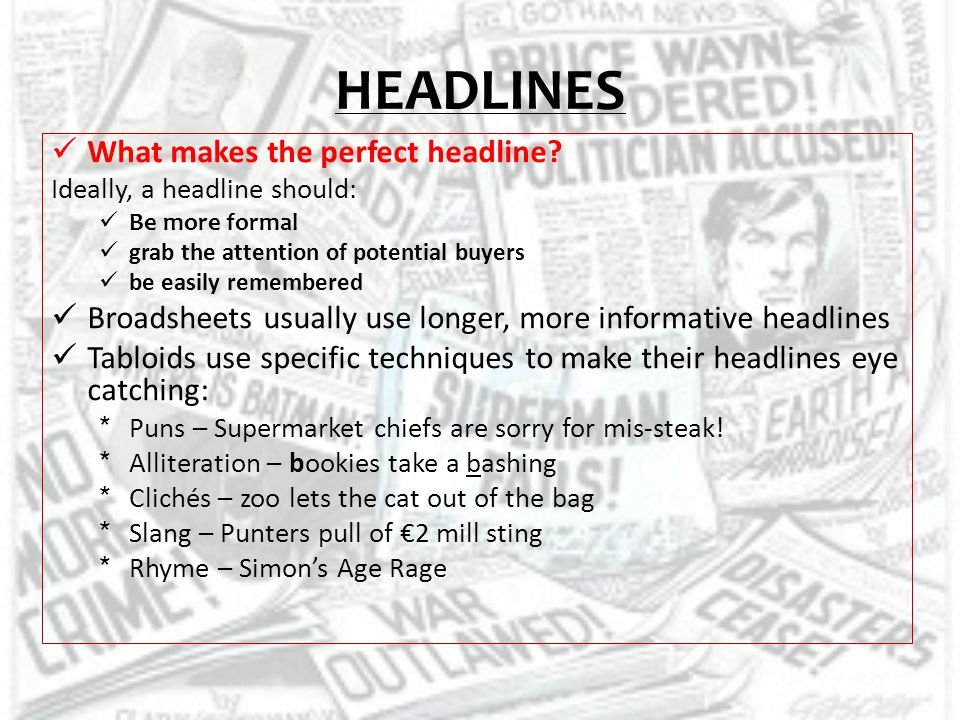 CHECKLIST Lay out the front page of your paper correctly Write an appropriate headline and use subheadings Ensure that you maintain the correct style through out – tabloid or broadsheet Include a picture and caption Remember to keep your sentences quite short.