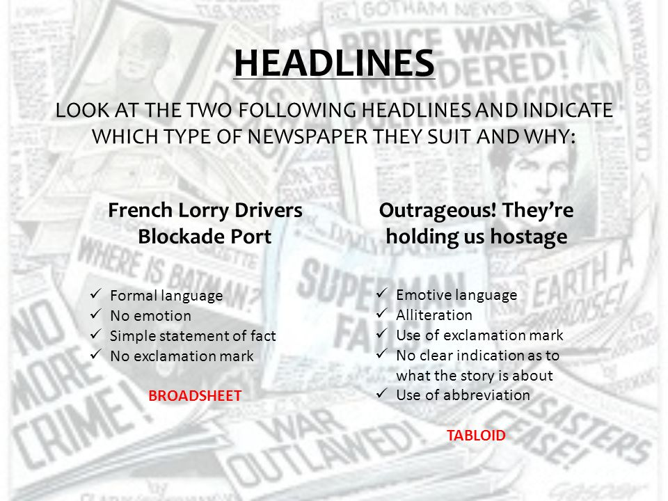 CREATE YOUR OWN For each of the news topics below create a headline for a broadsheet and a tabloid newspaper: Ireland is to go through another cold winter, with two months of snow expected Katie Taylor wins gold for Ireland A gang use a JCB to rob an ATM machine Three die on roads over the weekend Famous celebrity couple announce their divorce