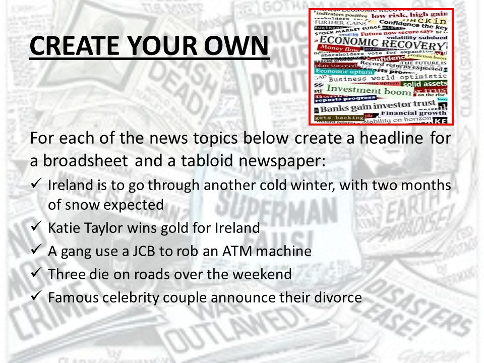 CREATE YOUR OWN For each of the news topics below create a headline for a broadsheet and a tabloid newspaper: Ireland is to go through another cold wi