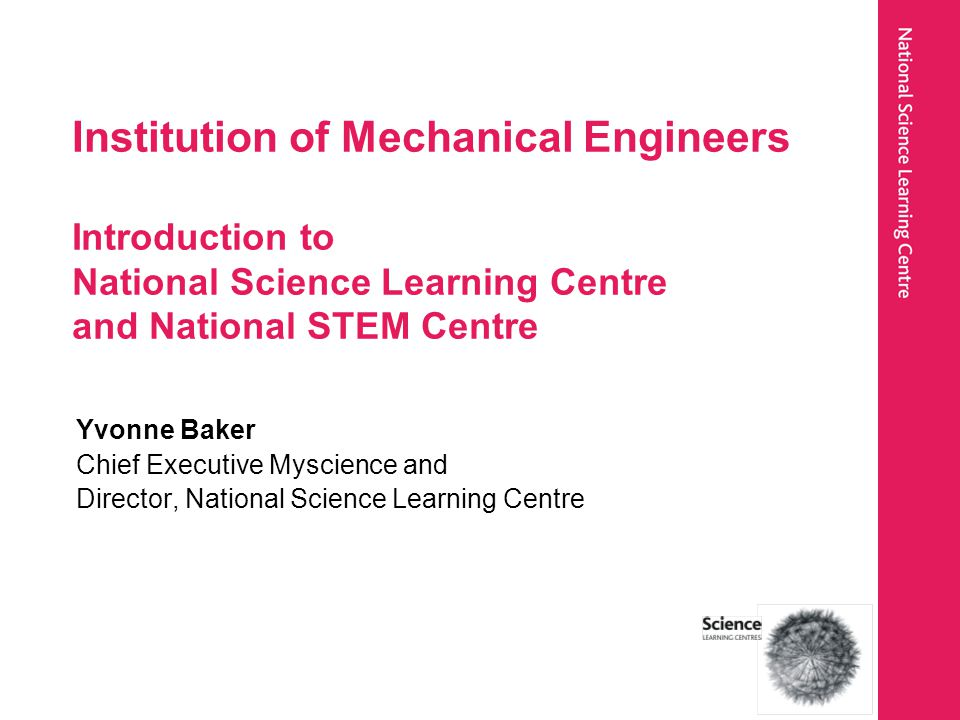 Institution of Mechanical Engineers Introduction to National Science Learning Centre and National STEM Centre Yvonne Baker Chief Executive Myscience a