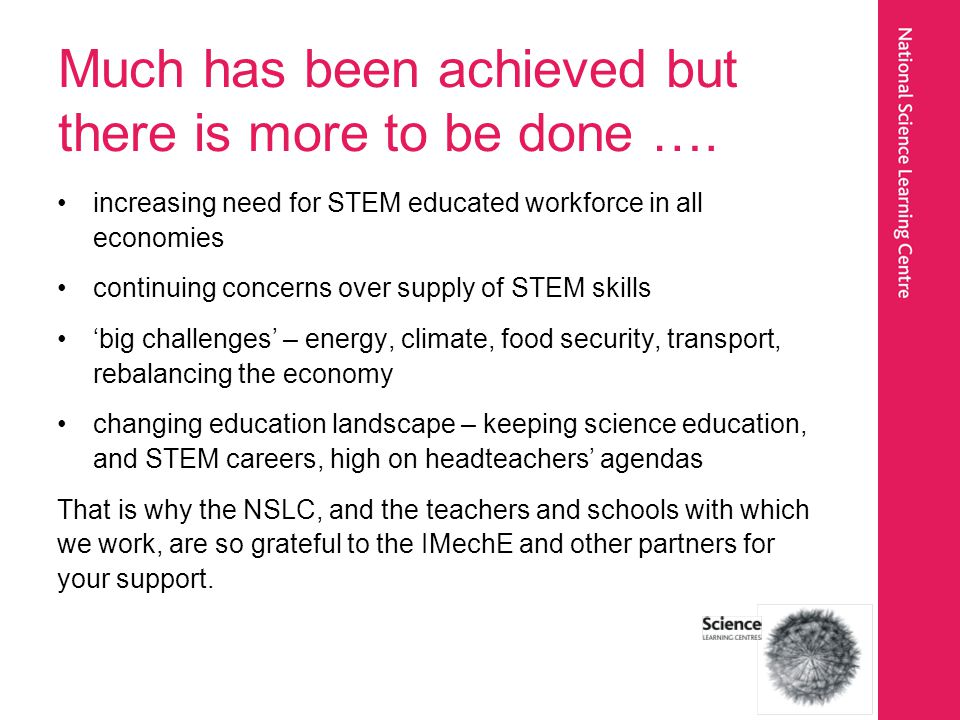 Much has been achieved but there is more to be done …. increasing need for STEM educated workforce in all economies continuing concerns over supply of
