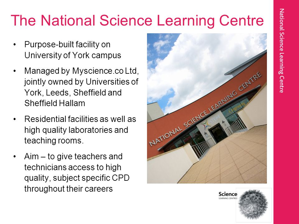 The National Science Learning Centre Purpose-built facility on University of York campus Managed by Myscience.co Ltd, jointly owned by Universities of