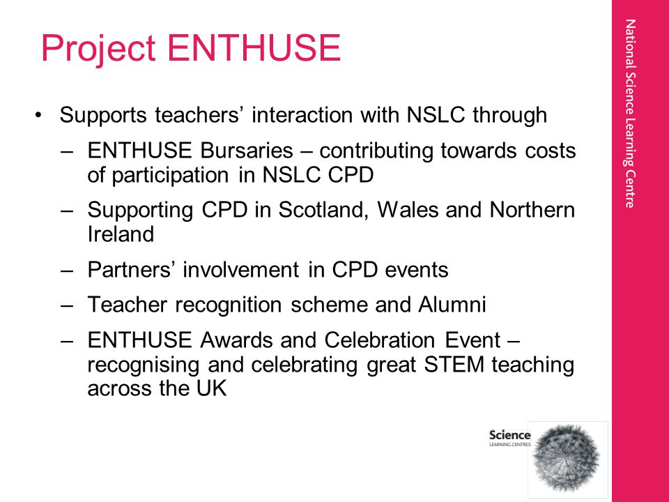 Project ENTHUSE Supports teachers interaction with NSLC through –ENTHUSE Bursaries – contributing towards costs of participation in NSLC CPD –Supporti