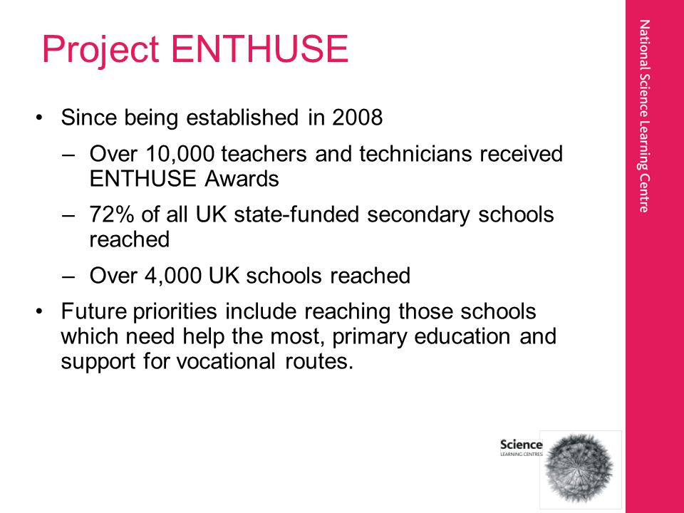 Project ENTHUSE Since being established in 2008 –Over 10,000 teachers and technicians received ENTHUSE Awards –72% of all UK state-funded secondary sc