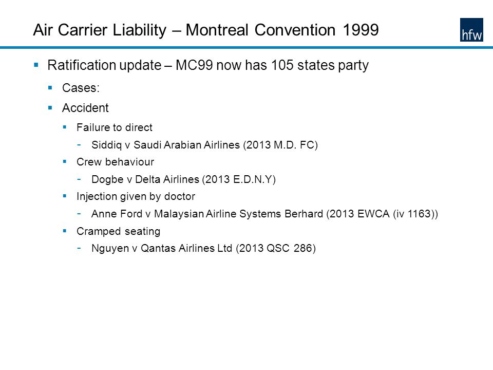 Air Carrier Liability – Montreal Convention 1999 Ratification update – MC99 now has 105 states party Cases: Accident Failure to direct - Siddiq v Saudi Arabian Airlines (2013 M.D.