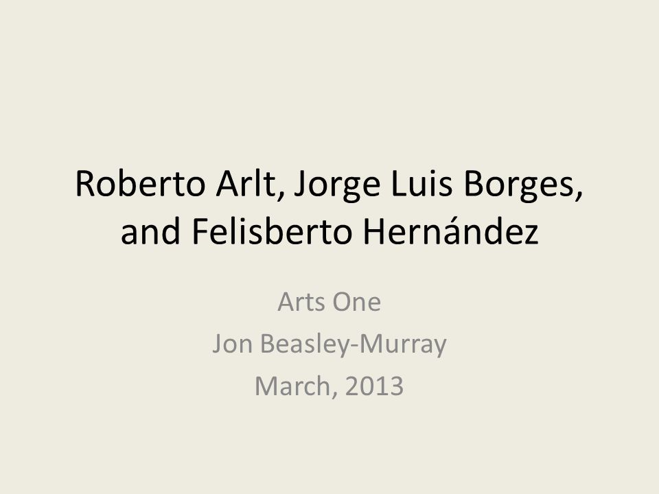 Roberto Arlt, Jorge Luis Borges, and Felisberto Hernández Arts One Jon Beasley-Murray March, 2013