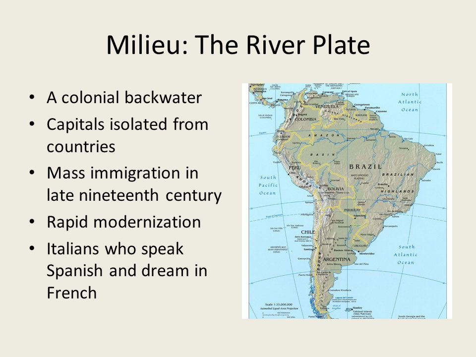 Milieu: The River Plate A colonial backwater Capitals isolated from countries Mass immigration in late nineteenth century Rapid modernization Italians who speak Spanish and dream in French
