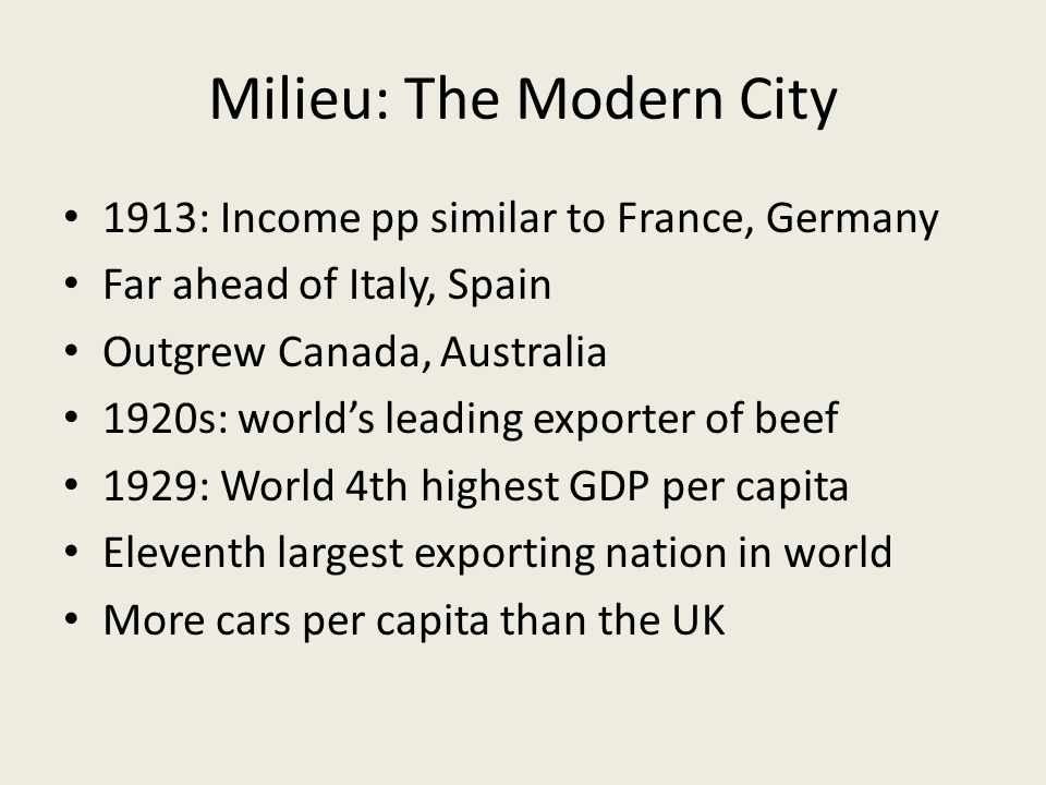Milieu: The Modern City 1913: Income pp similar to France, Germany Far ahead of Italy, Spain Outgrew Canada, Australia 1920s: worlds leading exporter of beef 1929: World 4th highest GDP per capita Eleventh largest exporting nation in world More cars per capita than the UK