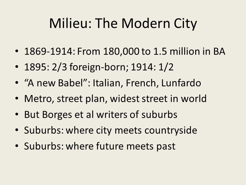 Milieu: The Modern City 1869-1914: From 180,000 to 1.5 million in BA 1895: 2/3 foreign-born; 1914: 1/2 A new Babel: Italian, French, Lunfardo Metro, street plan, widest street in world But Borges et al writers of suburbs Suburbs: where city meets countryside Suburbs: where future meets past