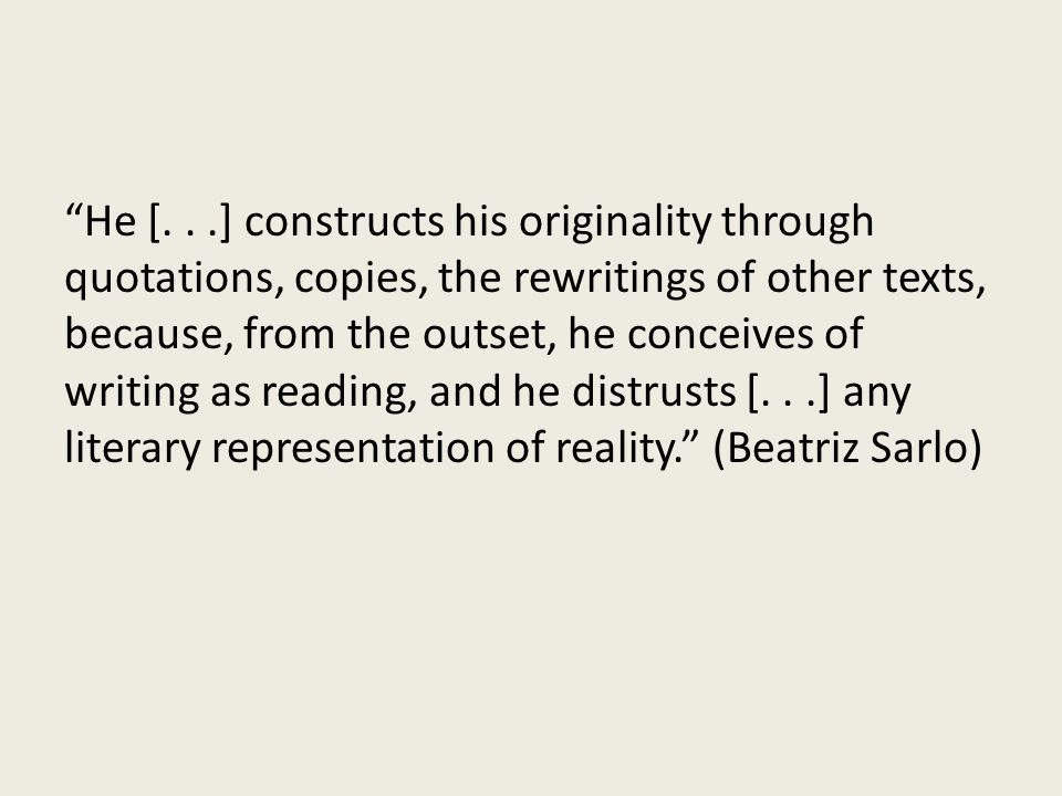 He [...] constructs his originality through quotations, copies, the rewritings of other texts, because, from the outset, he conceives of writing as reading, and he distrusts [...] any literary representation of reality.
