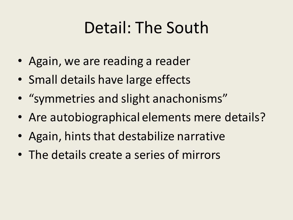 Detail: The South Again, we are reading a reader Small details have large effects symmetries and slight anachonisms Are autobiographical elements mere details.