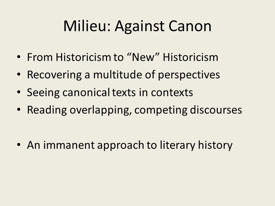 Milieu: Against Canon From Historicism to New Historicism Recovering a multitude of perspectives Seeing canonical texts in contexts Reading overlapping, competing discourses An immanent approach to literary history
