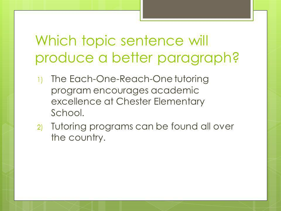Which topic sentence will produce a better paragraph? 1) The Each-One-Reach-One tutoring program encourages academic excellence at Chester Elementary