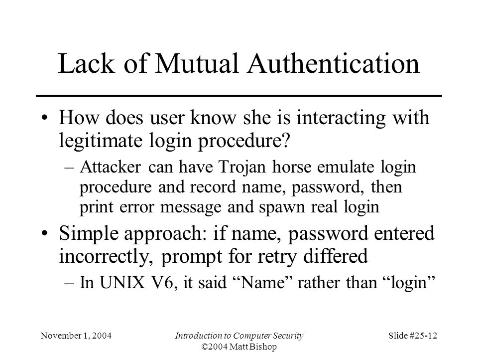 November 1, 2004Introduction to Computer Security ©2004 Matt Bishop Slide #25-12 Lack of Mutual Authentication How does user know she is interacting w